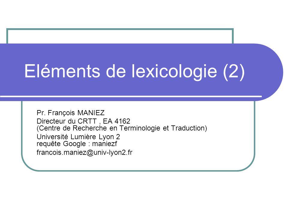 Eléments de lexicologie (2) Pr. François MANIEZ Directeur du CRTT, EA 4162 (Centre de Recherche en Terminologie et Traduction) Université Lumière Lyon