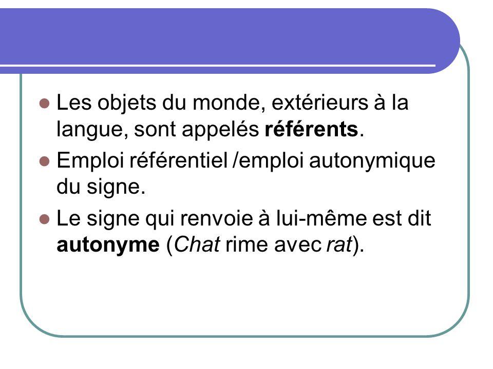 Les objets du monde, extérieurs à la langue, sont appelés référents. Emploi référentiel /emploi autonymique du signe. Le signe qui renvoie à lui-même