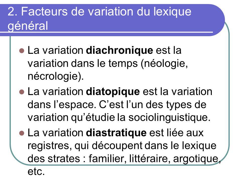 2. Facteurs de variation du lexique général La variation diachronique est la variation dans le temps (néologie, nécrologie). La variation diatopique e