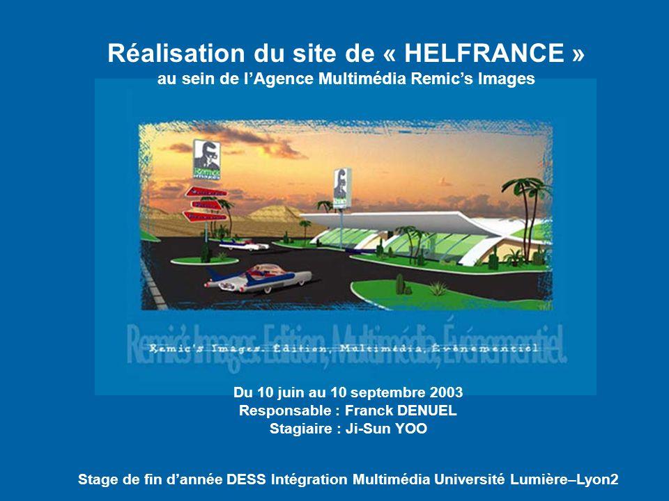 Réalisation du site de « HELFRANCE » au sein de lAgence Multimédia Remics Images Du 10 juin au 10 septembre 2003 Responsable : Franck DENUEL Stagiaire