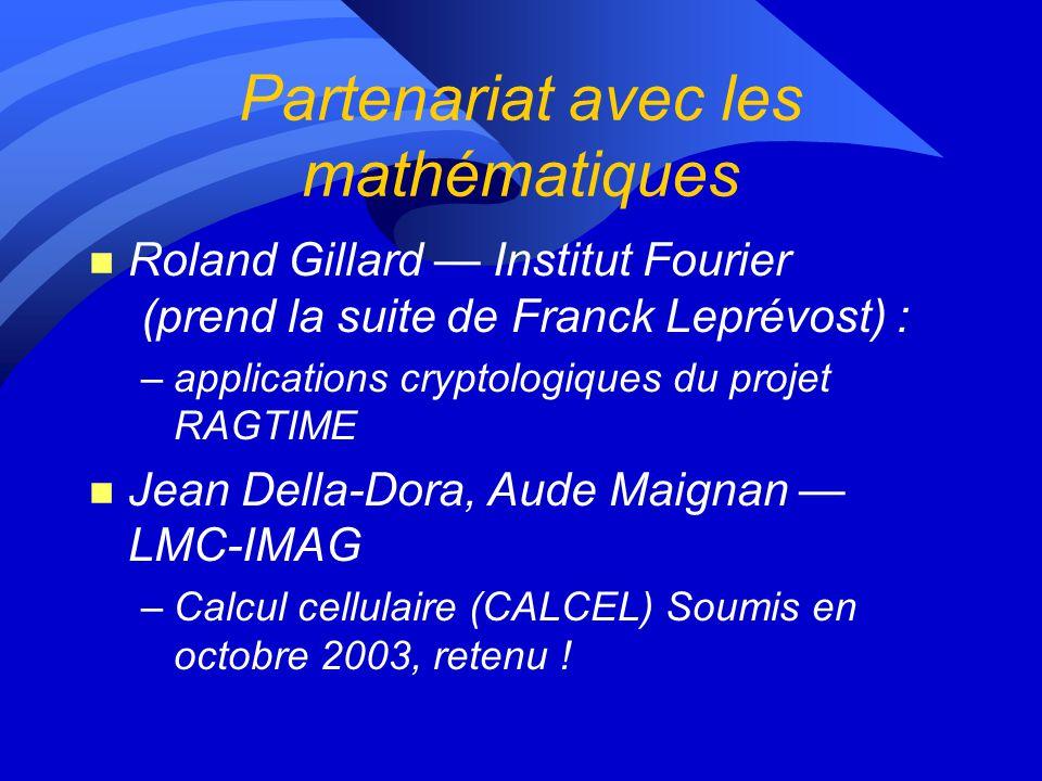 Partenariat avec les mathématiques n Roland Gillard Institut Fourier (prend la suite de Franck Leprévost) : –applications cryptologiques du projet RAGTIME n Jean Della-Dora, Aude Maignan LMC-IMAG –Calcul cellulaire (CALCEL) Soumis en octobre 2003, retenu !