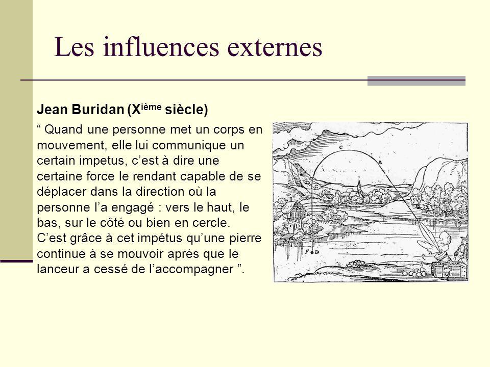 Les influences externes Jean Buridan (X ième siècle) Quand une personne met un corps en mouvement, elle lui communique un certain impetus, cest à dire