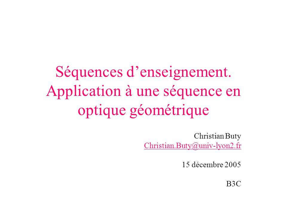 Séquences denseignement. Application à une séquence en optique géométrique Christian Buty Christian.Buty@univ-lyon2.fr 15 décembre 2005 B3C