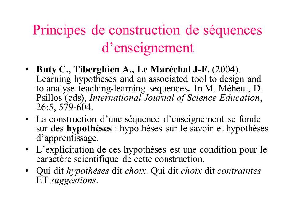 Principes de construction de séquences denseignement Buty C., Tiberghien A., Le Maréchal J-F. (2004). Learning hypotheses and an associated tool to de
