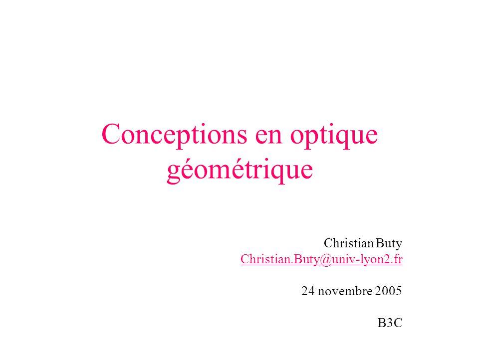 Conceptions en optique géométrique Christian Buty Christian.Buty@univ-lyon2.fr 24 novembre 2005 B3C