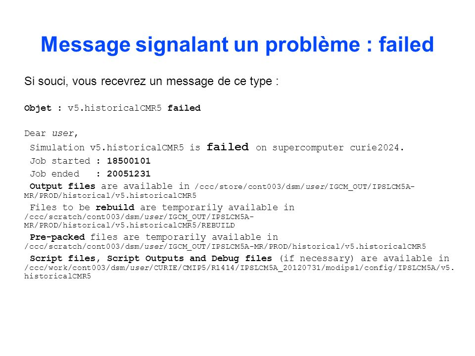 Si souci, vous recevrez un message de ce type : Objet : v5.historicalCMR5 failed Dear user, Simulation v5.historicalCMR5 is failed on supercomputer curie2024.
