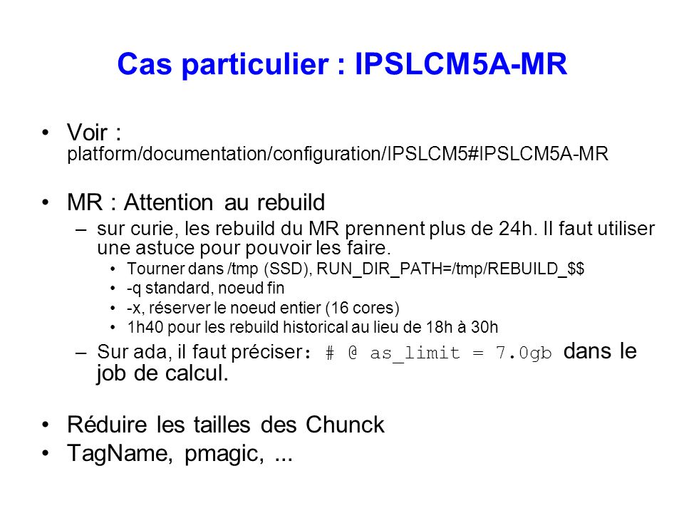 Cas particulier : IPSLCM5A-MR Voir : platform/documentation/configuration/IPSLCM5#IPSLCM5A-MR MR : Attention au rebuild –sur curie, les rebuild du MR prennent plus de 24h.