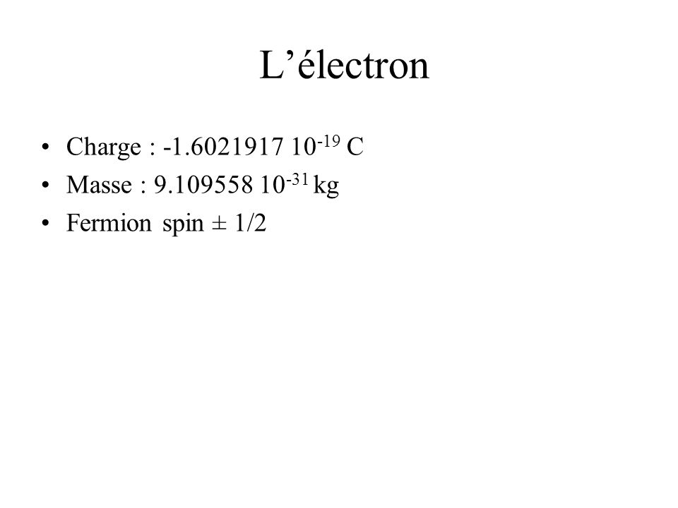 Lélectron Charge : -1.6021917 10 -19 C Masse : 9.109558 10 -31 kg Fermion spin ± 1/2