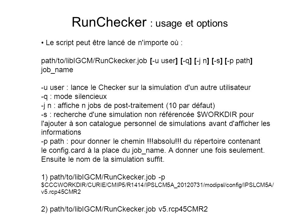 RunChecker : usage et options Le script peut être lancé de n importe où : path/to/libIGCM/RunCkecker.job [-u user] [-q] [-j n] [-s] [-p path] job_name -u user : lance le Checker sur la simulation d un autre utilisateur -q : mode silencieux -j n : affiche n jobs de post-traitement (10 par défaut) -s : recherche d une simulation non référencée $WORKDIR pour l ajouter à son catalogue personnel de simulations avant d afficher les informations -p path : pour donner le chemin !!!absolu!!.