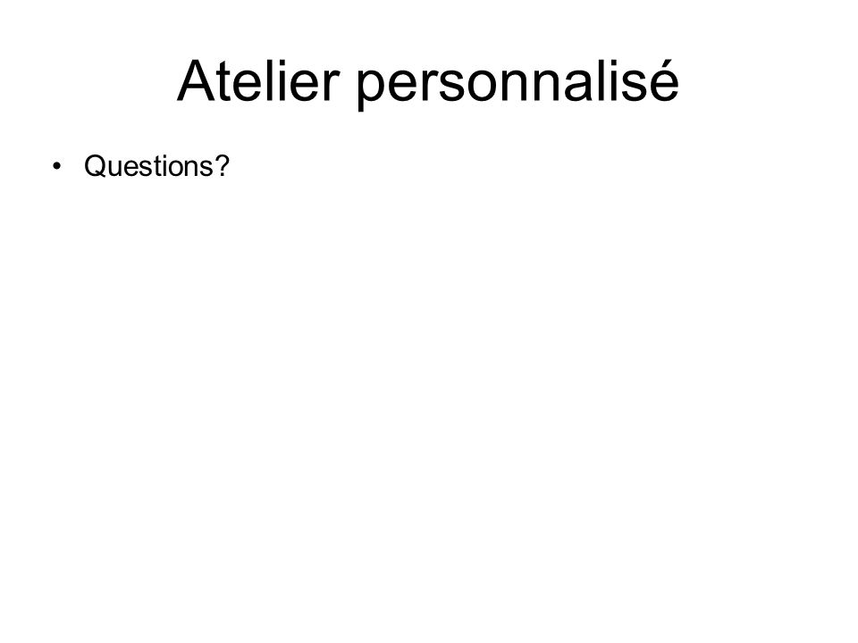 Atelier personnalisé Questions?