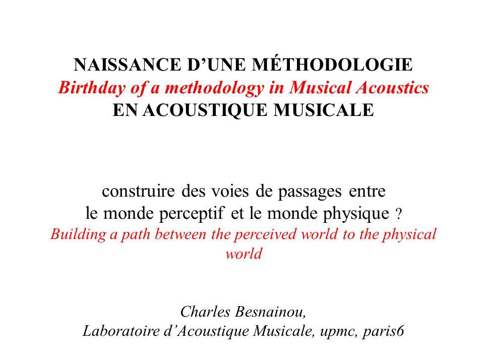 NAISSANCE DUNE MÉTHODOLOGIE Birthday of a methodology in Musical Acoustics EN ACOUSTIQUE MUSICALE construire des voies de passages entre le monde perceptif et le monde physique .