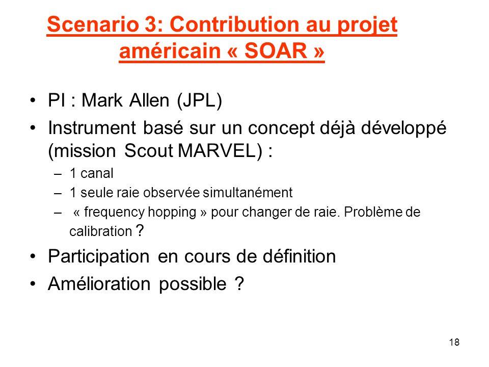 18 Scenario 3: Contribution au projet américain « SOAR » PI : Mark Allen (JPL) Instrument basé sur un concept déjà développé (mission Scout MARVEL) :