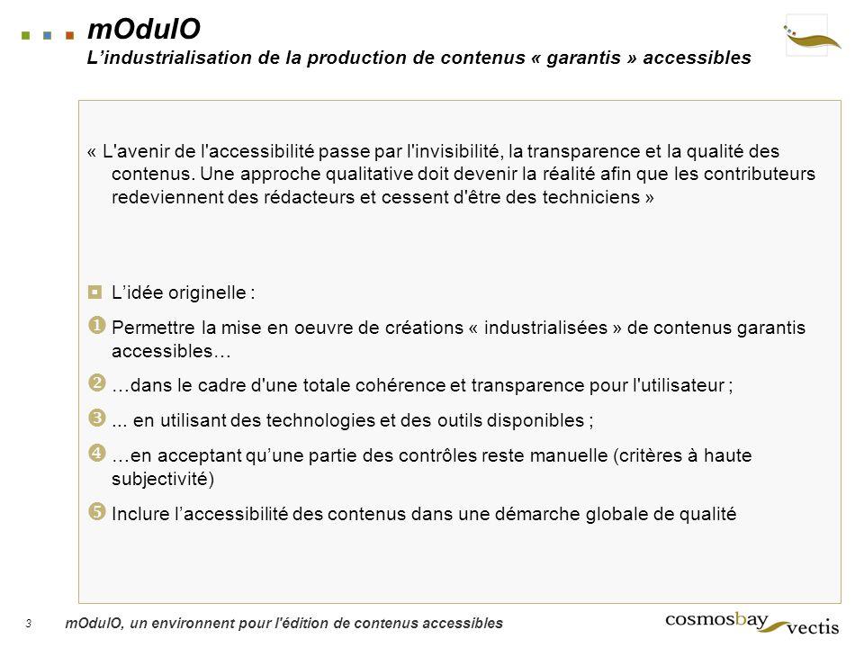 3 mOdulO, un environnent pour l édition de contenus accessibles mOdulO Lindustrialisation de la production de contenus « garantis » accessibles « L avenir de l accessibilité passe par l invisibilité, la transparence et la qualité des contenus.