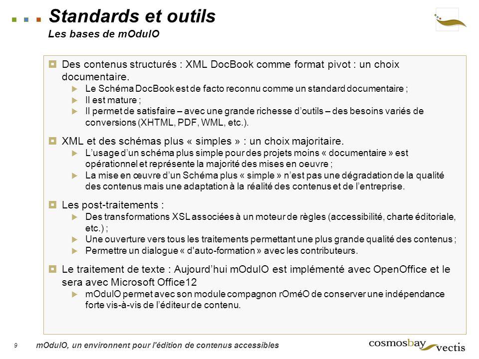 9 mOdulO, un environnent pour l édition de contenus accessibles Standards et outils Les bases de mOdulO Des contenus structurés : XML DocBook comme format pivot : un choix documentaire.