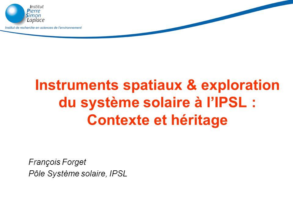 Instruments spatiaux & exploration du système solaire à lIPSL : Contexte et héritage François Forget Pôle Système solaire, IPSL
