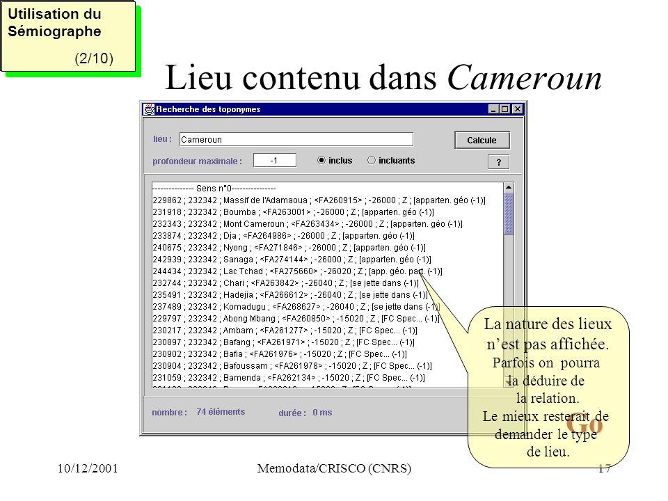 10/12/2001Memodata/CRISCO (CNRS)17 Lieu contenu dans Cameroun Utilisation du Sémiographe (2/5) Utilisation du Sémiographe (2/5) Utilisation du Sémiographe (2/10) Utilisation du Sémiographe (2/10) Go Go La nature des lieux nest pas affichée.
