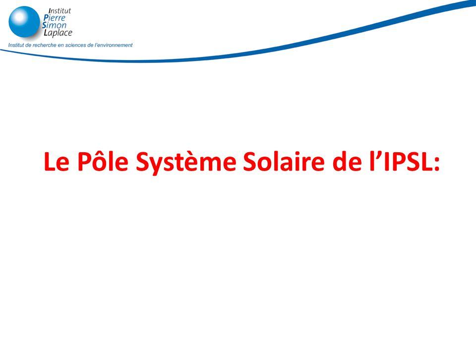 Le pôle système solaire: Les activités «extraterrestres »de lIPSL Le pôle coordonne ~80 chercheurs et ingénieurs permanents et ~60 non-permanents Essentiellement au LATMOS, LISA, LMD, LPMAA (et laboratoires associés: GSMA, IDES) 3 grand thèmes : 1.Climats et météorologies des autres planètes 2.Interaction Soleil – Planètes - Terres 3.Origine des planètes et de la vie