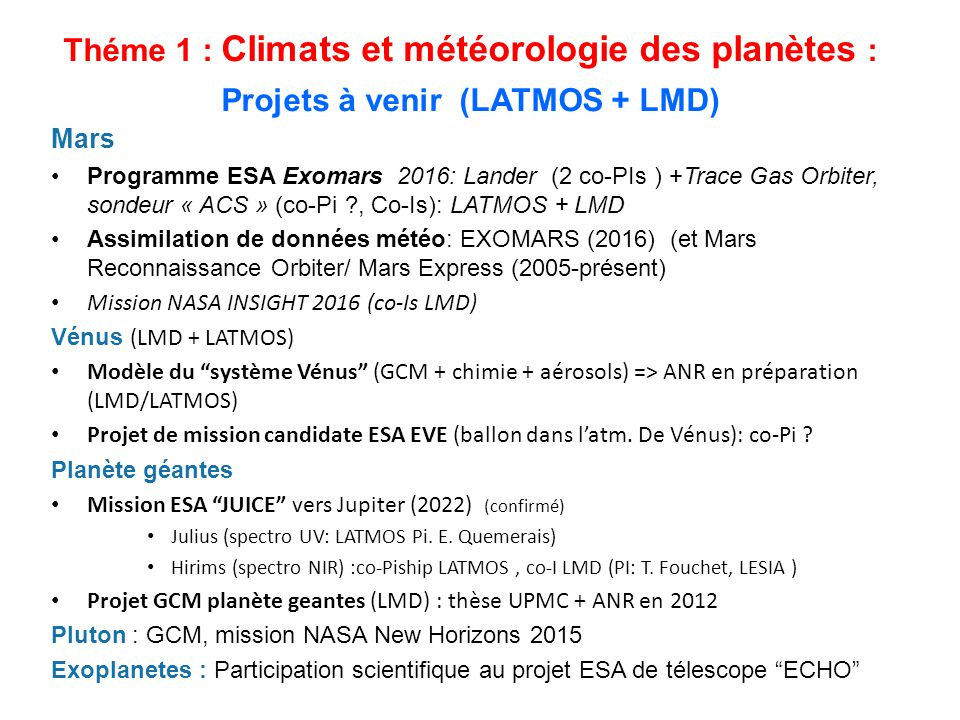 Mars Programme ESA Exomars 2016: Lander (2 co-PIs ) +Trace Gas Orbiter, sondeur « ACS » (co-Pi ?, Co-Is): LATMOS + LMD Assimilation de données météo: