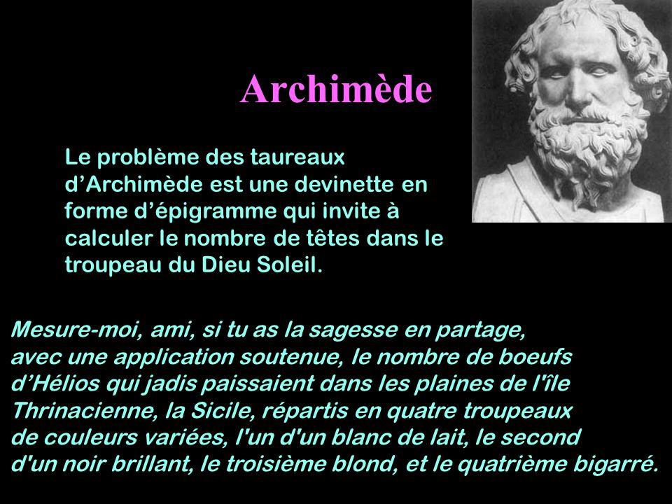 Archimède Le problème des taureaux dArchimède est une devinette en forme dépigramme qui invite à calculer le nombre de têtes dans le troupeau du Dieu