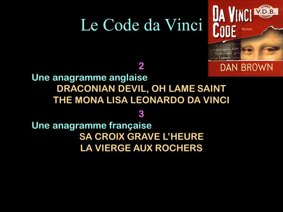 Le Code da Vinci 2 Une anagramme anglaise DRACONIAN DEVIL, OH LAME SAINT THE MONA LISA LEONARDO DA VINCI 3 Une anagramme française SA CROIX GRAVE LHEU
