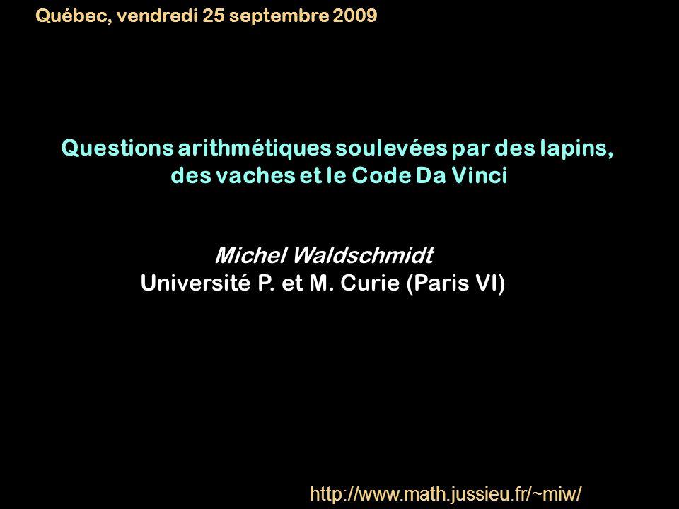Questions arithmétiques soulevées par des lapins, des vaches et le Code Da Vinci Michel Waldschmidt Université P. et M. Curie (Paris VI) Québec, vendr