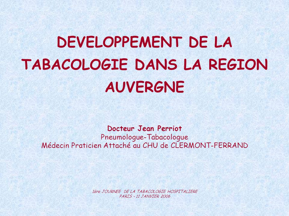 DEVELOPPEMENT DE LA TABACOLOGIE DANS LA REGION AUVERGNE Docteur Jean Perriot Pneumologue-Tabacologue Médecin Praticien Attaché au CHU de CLERMONT-FERR