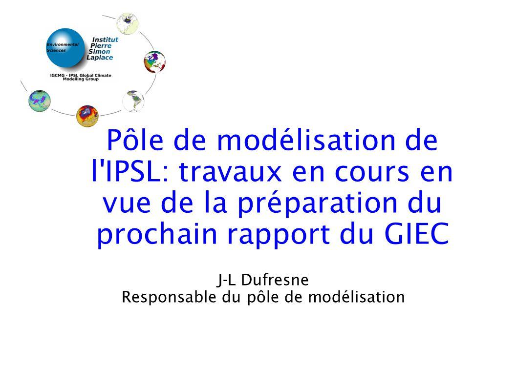 J-L Dufresne Responsable du pôle de modélisation Pôle de modélisation de l IPSL: travaux en cours en vue de la préparation du prochain rapport du GIEC