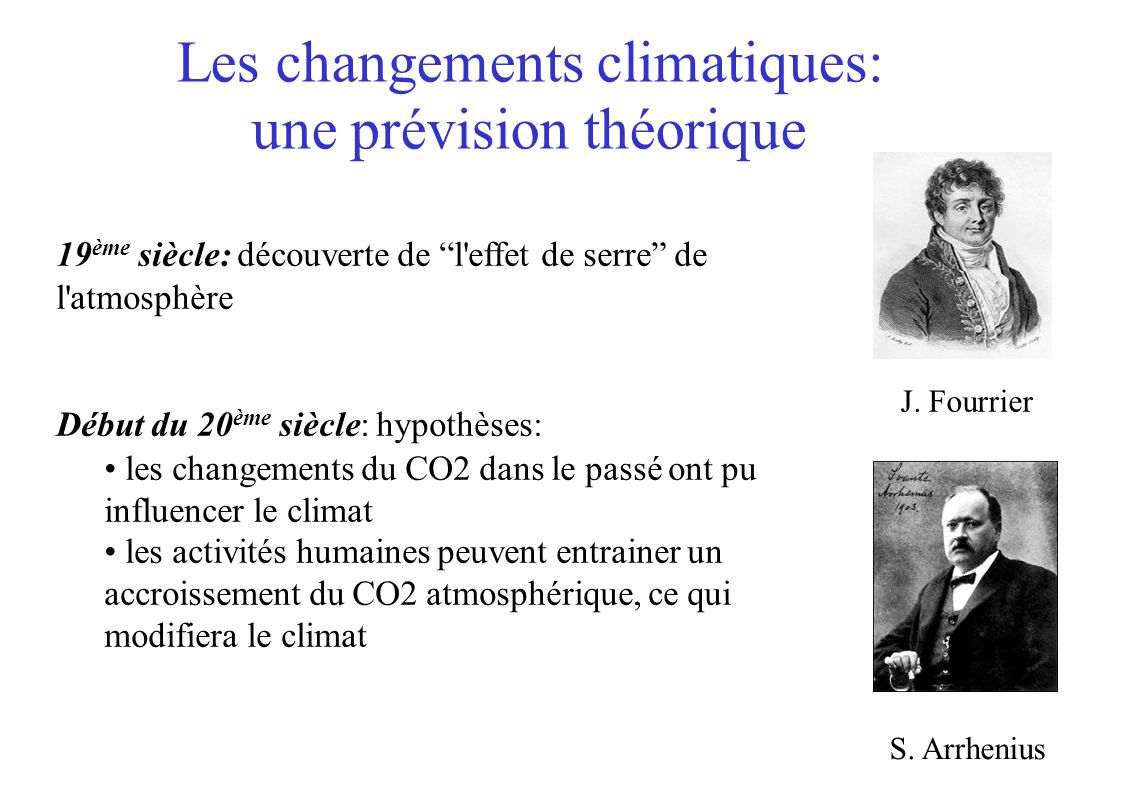 Les changements climatiques: une prévision théorique 19 ème siècle: découverte de l effet de serre de l atmosphère Début du 20 ème siècle: hypothèses: les changements du CO2 dans le passé ont pu influencer le climat les activités humaines peuvent entrainer un accroissement du CO2 atmosphérique, ce qui modifiera le climat S.
