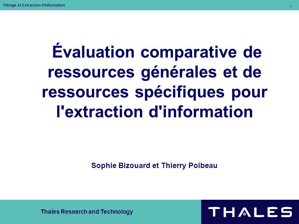 Thales Research and Technology Filtrage et Extraction dInformation 1 Évaluation comparative de ressources générales et de ressources spécifiques pour l extraction d information Sophie Bizouard et Thierry Poibeau