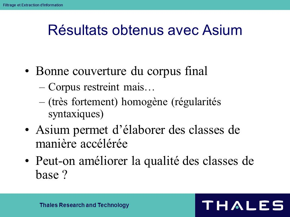 Thales Research and Technology Filtrage et Extraction dInformation Résultats obtenus avec Asium Bonne couverture du corpus final –Corpus restreint mai