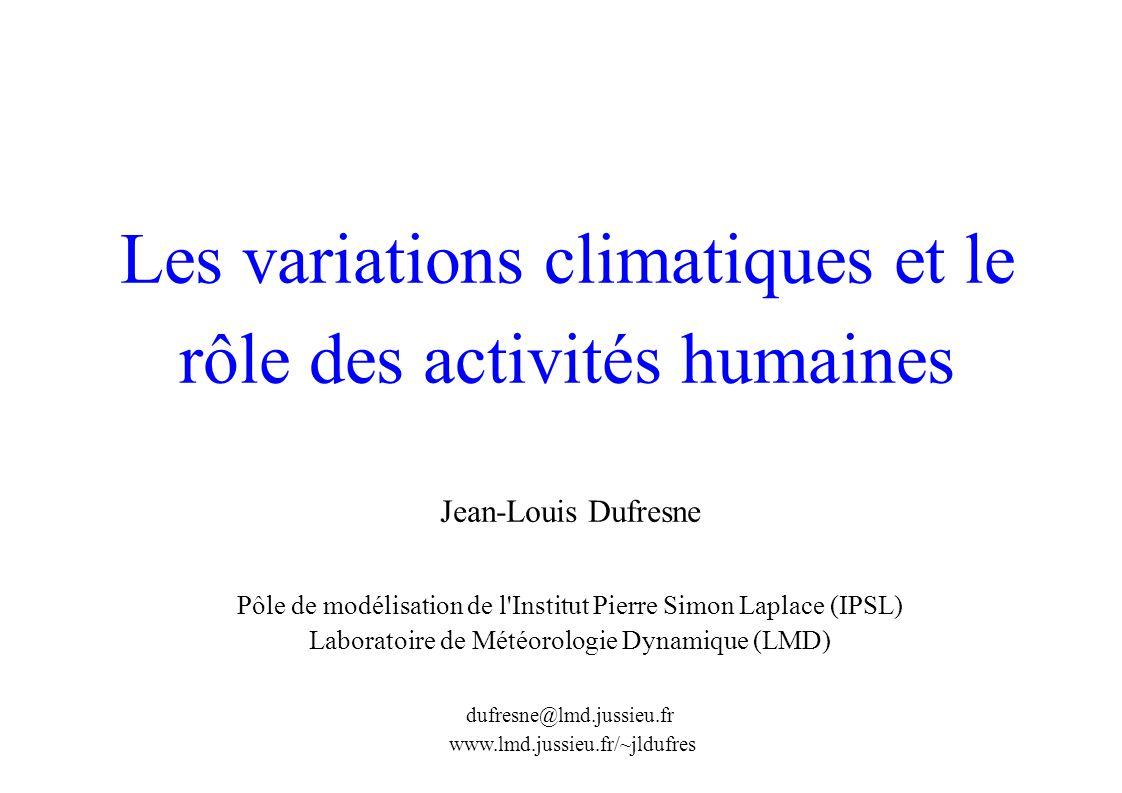 Les variations climatiques et le rôle des activités humaines Jean-Louis Dufresne Pôle de modélisation de l Institut Pierre Simon Laplace (IPSL) Laboratoire de Météorologie Dynamique (LMD) dufresne@lmd.jussieu.fr www.lmd.jussieu.fr/~jldufres