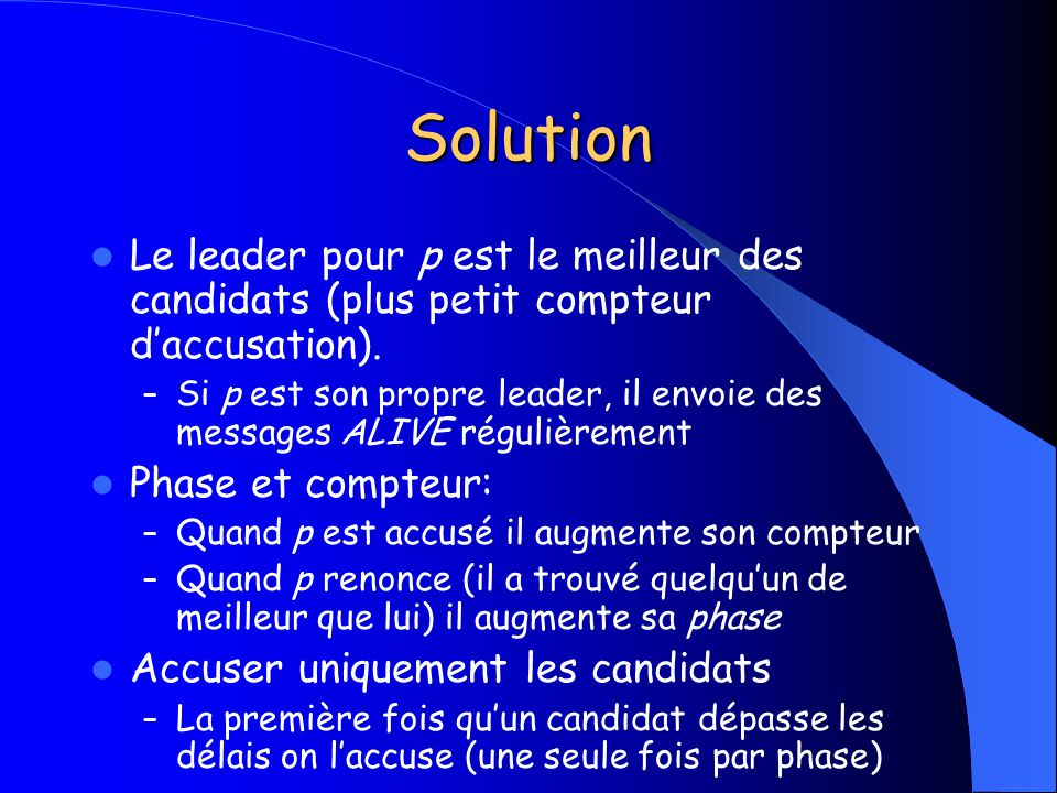 Solution Le leader pour p est le meilleur des candidats (plus petit compteur daccusation). – Si p est son propre leader, il envoie des messages ALIVE