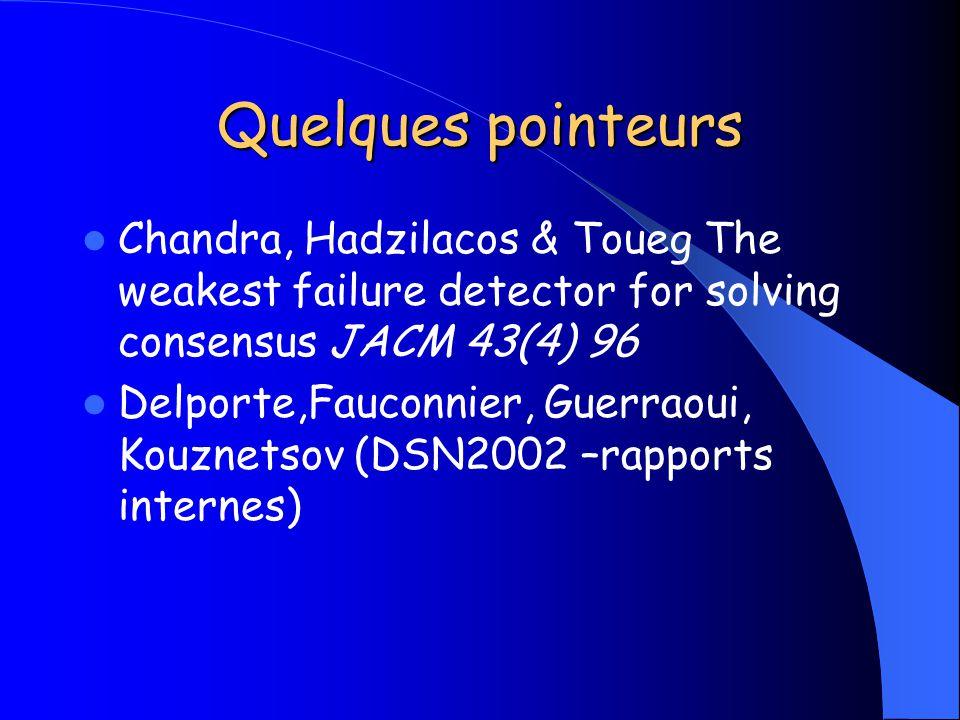 Quelques pointeurs Chandra, Hadzilacos & Toueg The weakest failure detector for solving consensus JACM 43(4) 96 Delporte,Fauconnier, Guerraoui, Kouzne