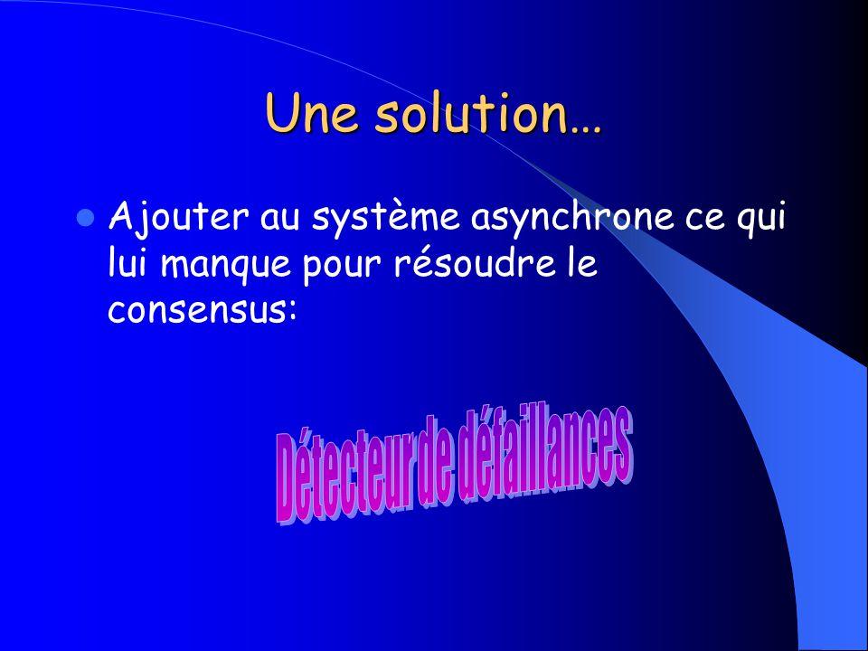 Une solution… Ajouter au système asynchrone ce qui lui manque pour résoudre le consensus: