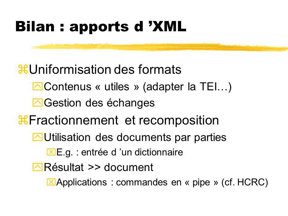 Bilan : apports d XML zUniformisation des formats yContenus « utiles » (adapter la TEI…) yGestion des échanges zFractionnement et recomposition yUtili