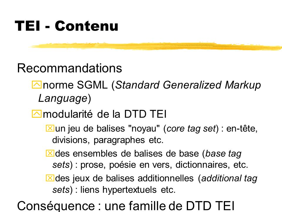 TEI - Contenu Recommandations ynorme SGML (Standard Generalized Markup Language) ymodularité de la DTD TEI xun jeu de balises