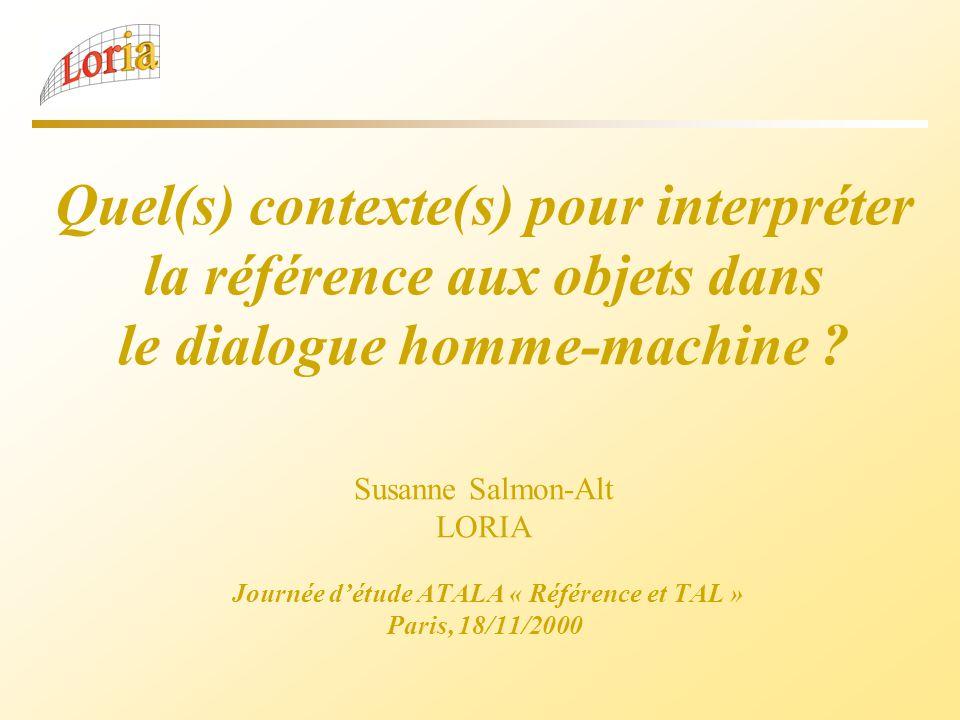 Quel(s) contexte(s) pour interpréter la référence aux objets dans le dialogue homme-machine ? Susanne Salmon-Alt LORIA Journée détude ATALA « Référenc