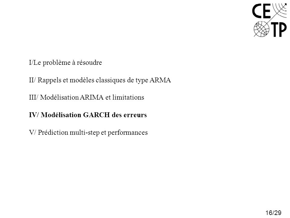 16/29 I/Le problème à résoudre II/ Rappels et modèles classiques de type ARMA III/ Modélisation ARIMA et limitations IV/ Modélisation GARCH des erreurs V/ Prédiction multi-step et performances