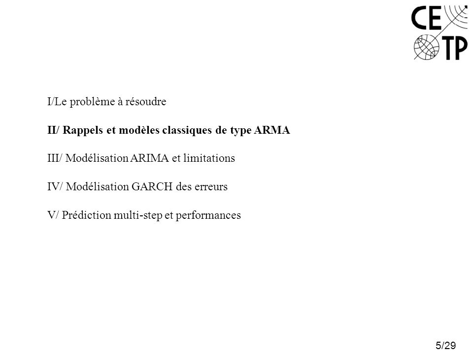 5/29 I/Le problème à résoudre II/ Rappels et modèles classiques de type ARMA III/ Modélisation ARIMA et limitations IV/ Modélisation GARCH des erreurs V/ Prédiction multi-step et performances