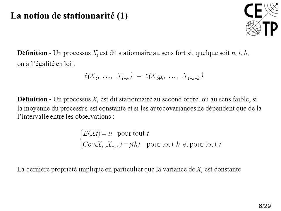 La notion de stationnarité (1) 6/29 Définition - Un processus X t est dit stationnaire au sens fort si, quelque soit n, t, h, on a légalité en loi : Définition - Un processus X t est dit stationnaire au second ordre, ou au sens faible, si la moyenne du processus est constante et si les autocovariances ne dépendent que de la lintervalle entre les observations : La dernière propriété implique en particulier que la variance de X t est constante