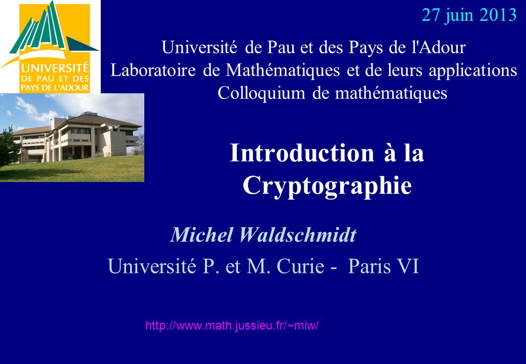 Théorie des Nombres et Cryptographie en France École Polytechnique INRIA Rocquencourt École Normale Supérieure Université de Bordeaux ENST Télécom Bretagne Université de Caen + France Télécom R&D Université de Grenoble Université de Limoges Université de Marseille Université de Toulon Université de Toulouse http://www.math.jussieu.fr/~miw/