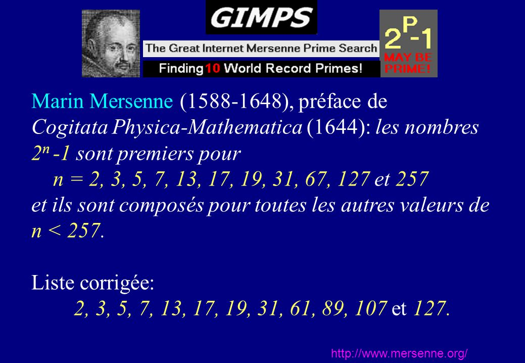 http://www.mersenne.org/ Marin Mersenne (1588-1648), préface de Cogitata Physica-Mathematica (1644): les nombres 2 n -1 sont premiers pour n = 2, 3, 5