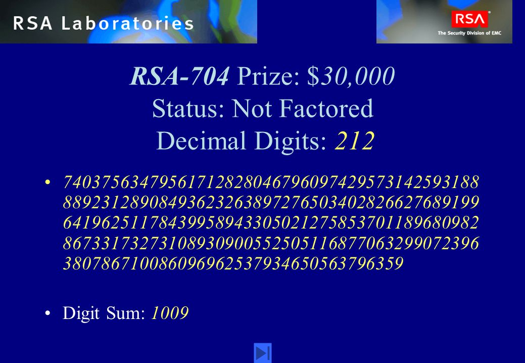 RSA-704 Prize: $30,000 Status: Not Factored Decimal Digits: 212 74037563479561712828046796097429573142593188 88923128908493623263897276503402826627689