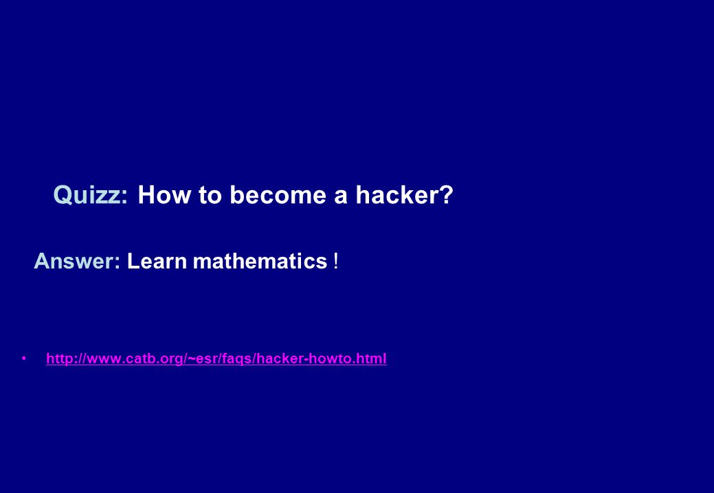 Answer: Learn mathematics ! http://www.catb.org/~esr/faqs/hacker-howto.html Quizz: How to become a hacker?