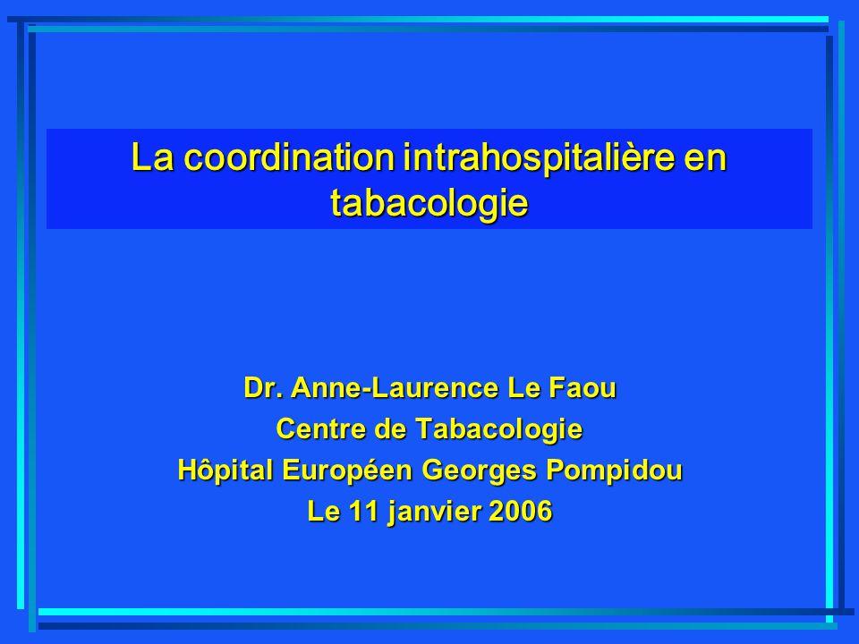 Dr. Anne-Laurence Le Faou Centre de Tabacologie Hôpital Européen Georges Pompidou Le 11 janvier 2006 La coordination intrahospitalière en tabacologie