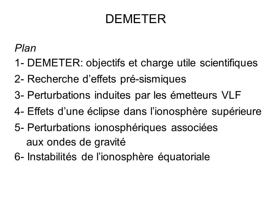 Plan 1- DEMETER: objectifs et charge utile scientifiques 2- Recherche deffets pré-sismiques 3- Perturbations induites par les émetteurs VLF 4- Effets dune éclipse dans lionosphère supérieure 5- Perturbations ionosphériques associées aux ondes de gravité 6- Instabilités de lionosphère équatoriale DEMETER
