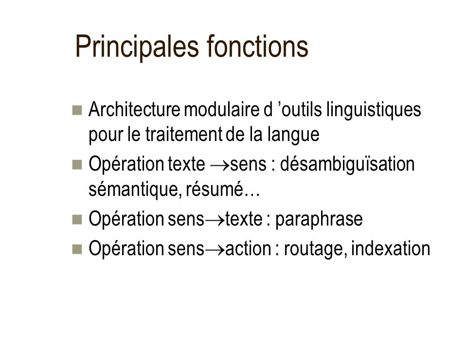 Principales fonctions Architecture modulaire d outils linguistiques pour le traitement de la langue Opération texte sens : désambiguïsation sémantique, résumé… Opération sens texte : paraphrase Opération sens action : routage, indexation