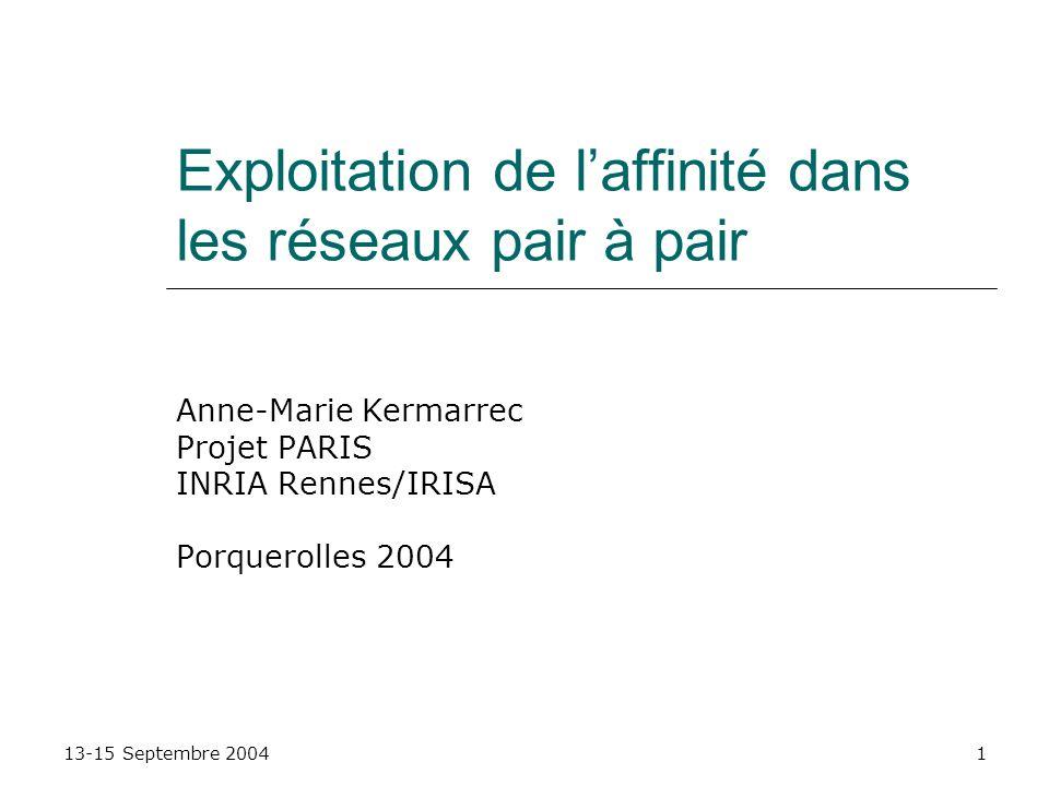 13-15 Septembre 20041 Exploitation de laffinité dans les réseaux pair à pair Anne-Marie Kermarrec Projet PARIS INRIA Rennes/IRISA Porquerolles 2004