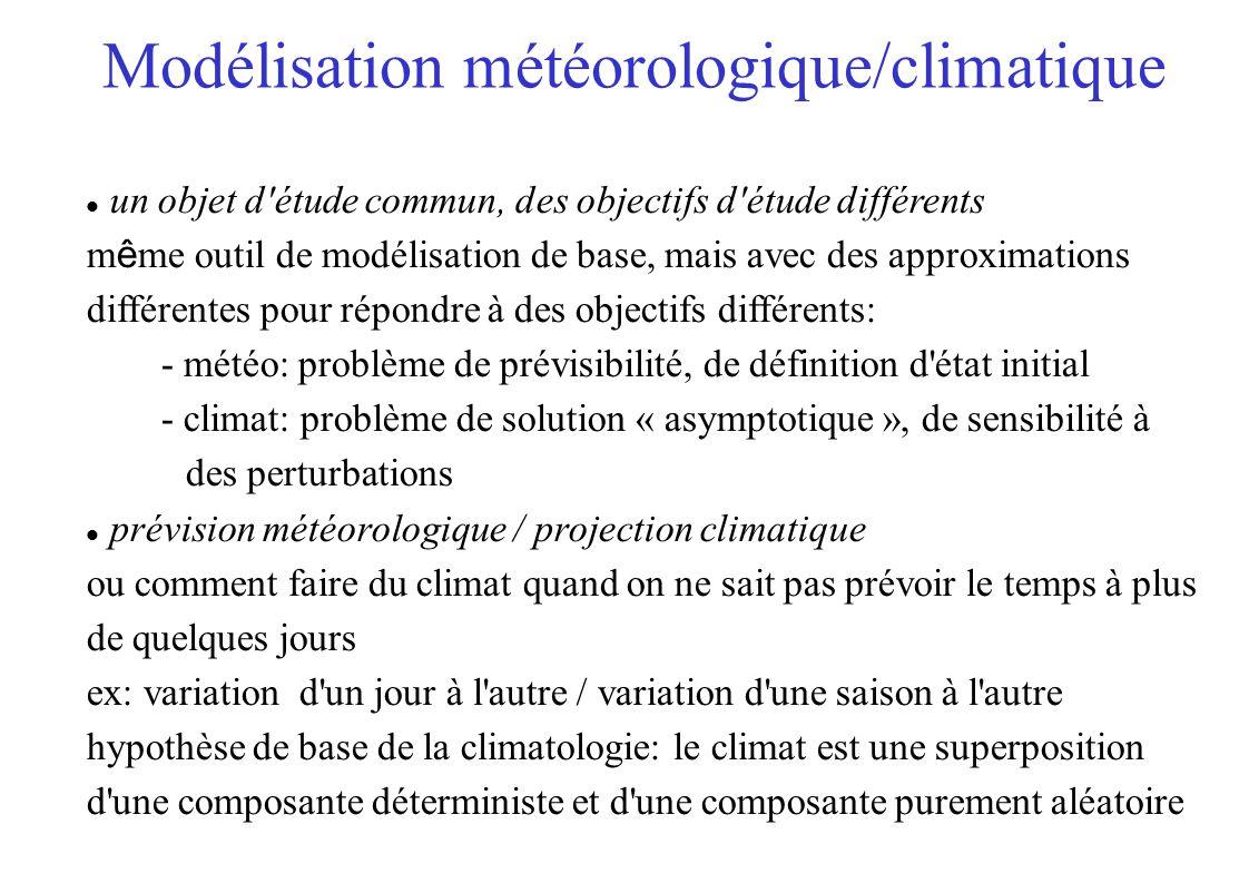 Modélisation météorologique/climatique un objet d étude commun, des objectifs d étude différents m ê me outil de modélisation de base, mais avec des approximations différentes pour répondre à des objectifs différents: - météo: problème de prévisibilité, de définition d état initial - climat: problème de solution « asymptotique », de sensibilité à des perturbations prévision météorologique / projection climatique ou comment faire du climat quand on ne sait pas prévoir le temps à plus de quelques jours ex: variation d un jour à l autre / variation d une saison à l autre hypothèse de base de la climatologie: le climat est une superposition d une composante déterministe et d une composante purement aléatoire
