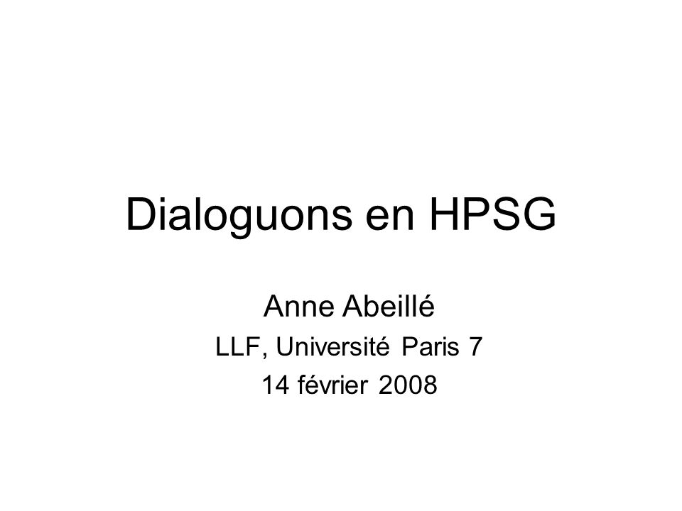 III Le dialogue en HPSG Int é gration d une composante dialogique à la grammaire Cf Ginzburg et Sag 2000, Ginzburg 2008 Contre certains courants en Grammaire g é n é rative La langue parlée : a highly degenerate sample, in the sense that much of it must be excluded as irrelevant and incorrect - thus the child learns rules of grammar that identify much of what he has heard as ill-formed, inaccurate, and inappropriate.